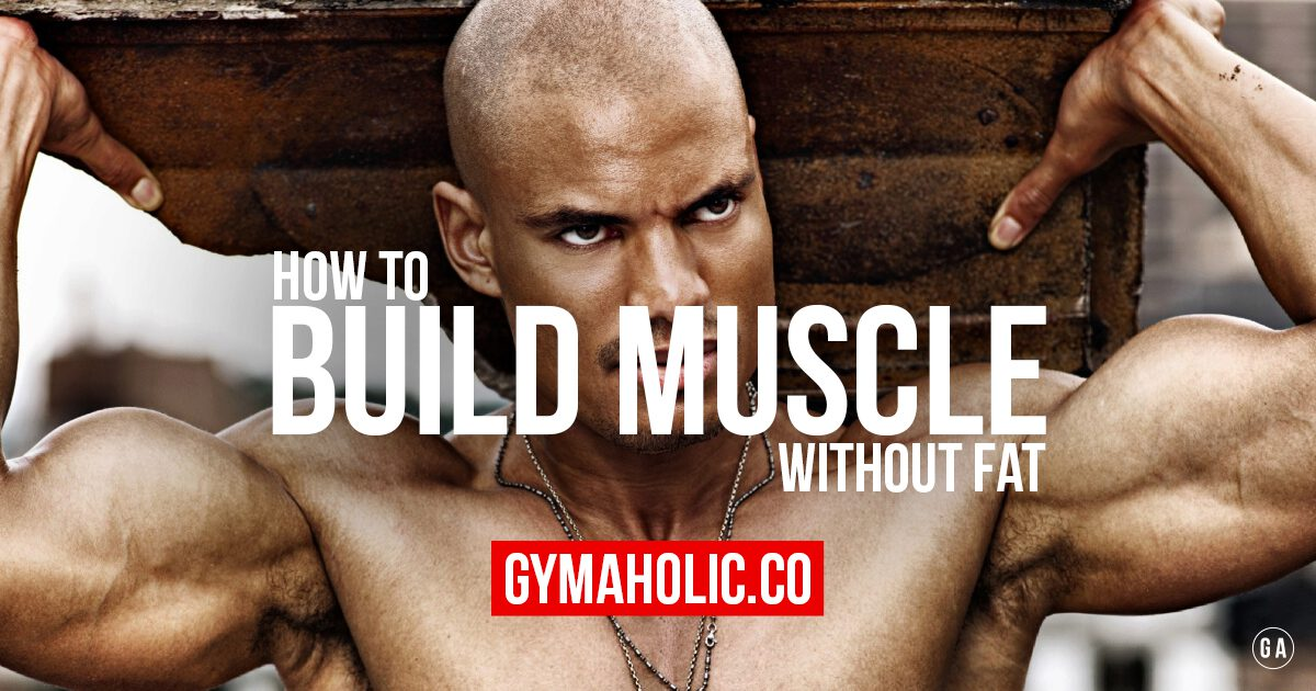 How To Build Muscle Without Fat