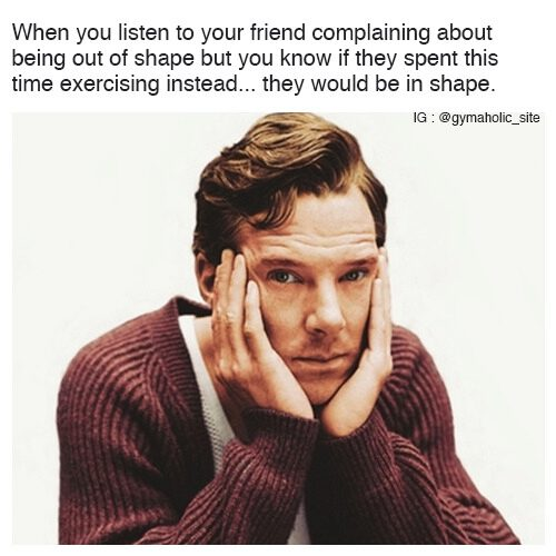 When You Listen To Your Friend Complaining About Being Out Of Shape