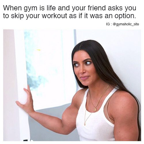 When Gym Is Life And Your Friend Asks You To Skip Your Workout