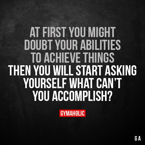 At first you might doubt your abilities to achieve things