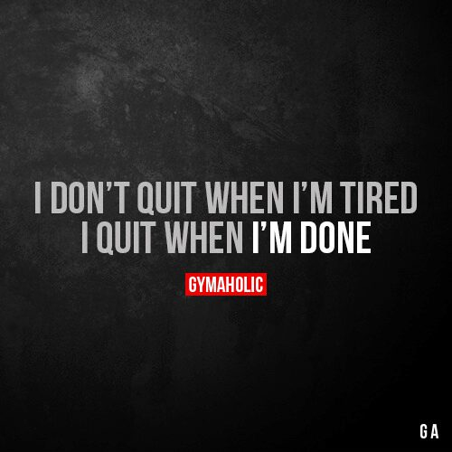 I don't quit when Im tired