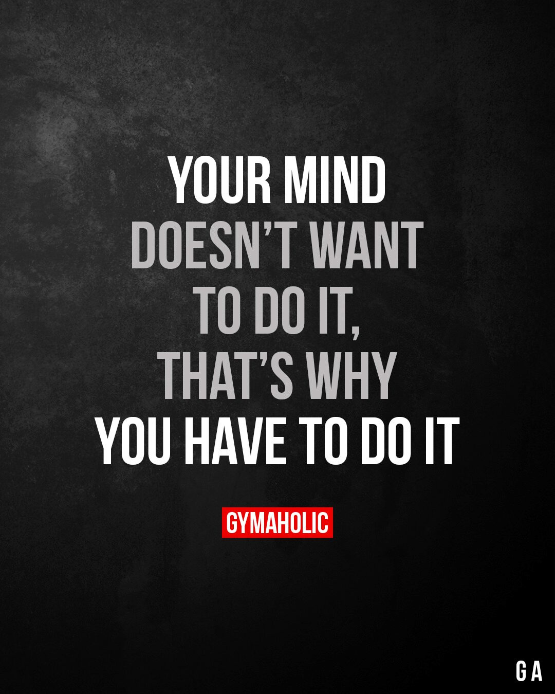 Your mind doesn't want to do it